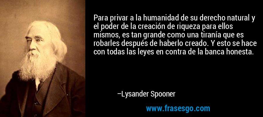 Para privar a la humanidad de su derecho natural y el poder de la creación de riqueza para ellos mismos, es tan grande como una tiranía que es robarles después de haberlo creado. Y esto se hace con todas las leyes en contra de la banca honesta. – Lysander Spooner