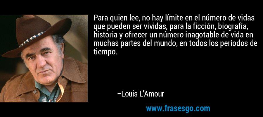Para quien lee, no hay límite en el número de vidas que pueden ser vividas, para la ficción, biografía, historia y ofrecer un número inagotable de vida en muchas partes del mundo, en todos los períodos de tiempo. – Louis L'Amour
