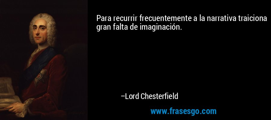Para recurrir frecuentemente a la narrativa traiciona gran falta de imaginación. – Lord Chesterfield