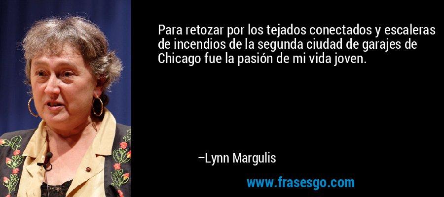 Para retozar por los tejados conectados y escaleras de incendios de la segunda ciudad de garajes de Chicago fue la pasión de mi vida joven. – Lynn Margulis