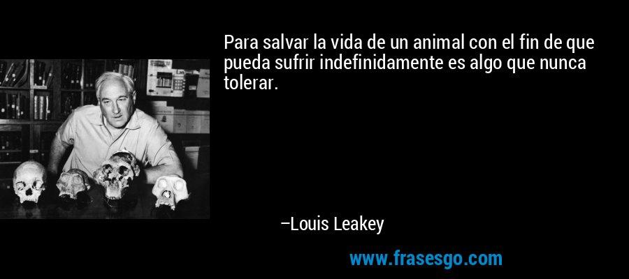 Para salvar la vida de un animal con el fin de que pueda sufrir indefinidamente es algo que nunca tolerar. – Louis Leakey