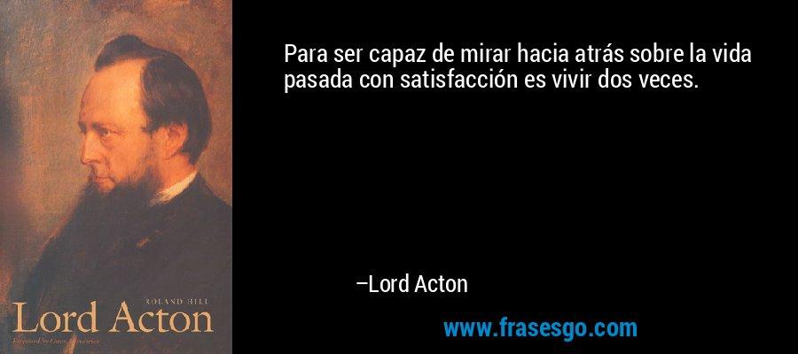 Para ser capaz de mirar hacia atrás sobre la vida pasada con satisfacción es vivir dos veces. – Lord Acton