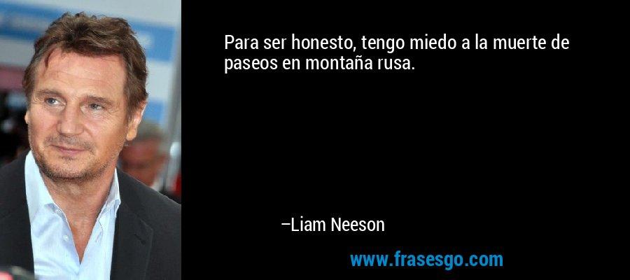 Para ser honesto, tengo miedo a la muerte de paseos en montaña rusa. – Liam Neeson