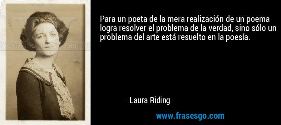 Para un poeta de la mera realización de un poema logra resolver el problema de la verdad, sino sólo un problema del arte está resuelto en la poesía. – Laura Riding