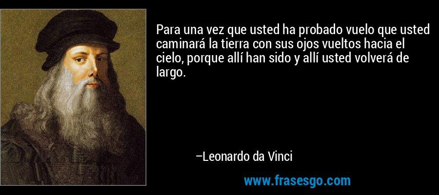 Para una vez que usted ha probado vuelo que usted caminará la tierra con sus ojos vueltos hacia el cielo, porque allí han sido y allí usted volverá de largo. – Leonardo da Vinci