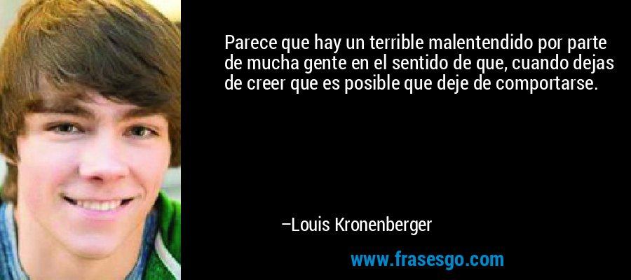Parece que hay un terrible malentendido por parte de mucha gente en el sentido de que, cuando dejas de creer que es posible que deje de comportarse. – Louis Kronenberger