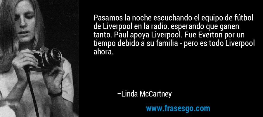 Pasamos la noche escuchando el equipo de fútbol de Liverpool en la radio, esperando que ganen tanto. Paul apoya Liverpool. Fue Everton por un tiempo debido a su familia - pero es todo Liverpool ahora. – Linda McCartney