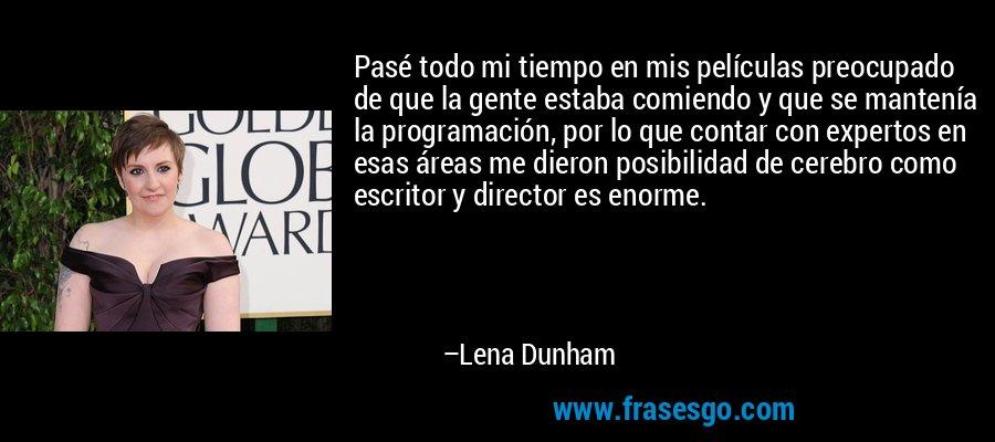 Pasé todo mi tiempo en mis películas preocupado de que la gente estaba comiendo y que se mantenía la programación, por lo que contar con expertos en esas áreas me dieron posibilidad de cerebro como escritor y director es enorme. – Lena Dunham