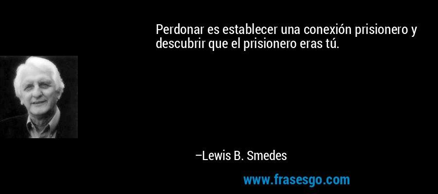 Perdonar es establecer una conexión prisionero y descubrir que el prisionero eras tú. – Lewis B. Smedes