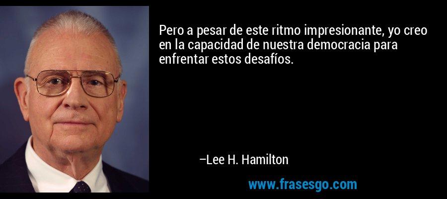 Pero a pesar de este ritmo impresionante, yo creo en la capacidad de nuestra democracia para enfrentar estos desafíos. – Lee H. Hamilton