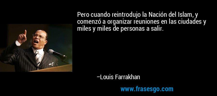 Pero cuando reintrodujo la Nación del Islam, y comenzó a organizar reuniones en las ciudades y miles y miles de personas a salir. – Louis Farrakhan