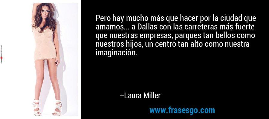 Pero hay mucho más que hacer por la ciudad que amamos... a Dallas con las carreteras más fuerte que nuestras empresas, parques tan bellos como nuestros hijos, un centro tan alto como nuestra imaginación. – Laura Miller