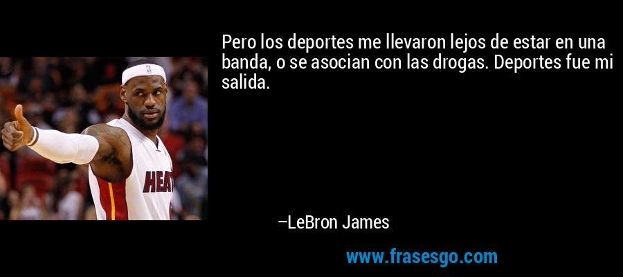 Pero los deportes me llevaron lejos de estar en una banda, o se asocian con las drogas. Deportes fue mi salida. – LeBron James