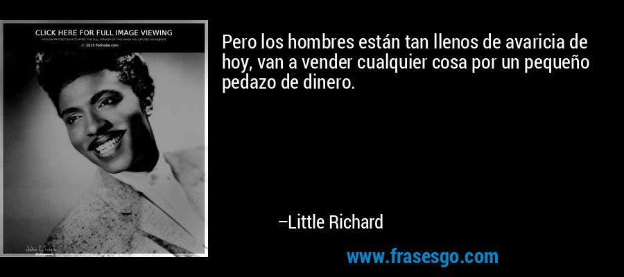 Pero los hombres están tan llenos de avaricia de hoy, van a vender cualquier cosa por un pequeño pedazo de dinero. – Little Richard