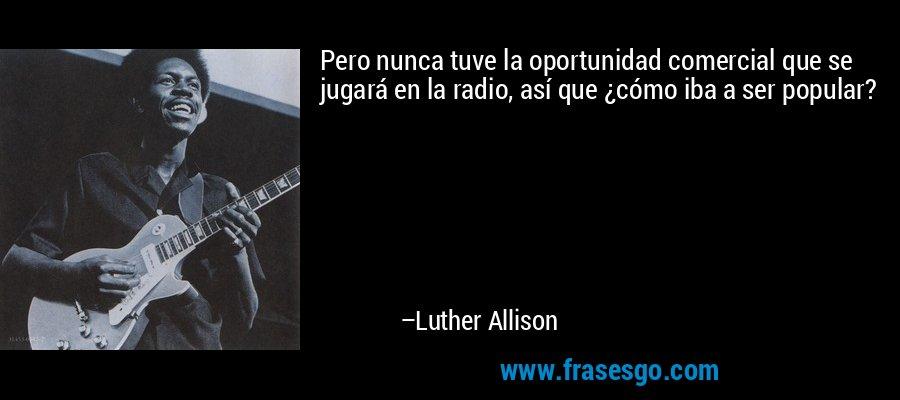 Pero nunca tuve la oportunidad comercial que se jugará en la radio, así que ¿cómo iba a ser popular? – Luther Allison