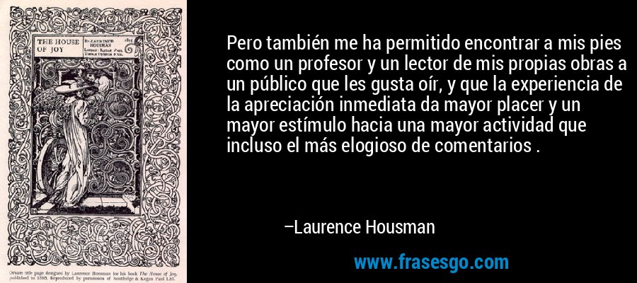 Pero también me ha permitido encontrar a mis pies como un profesor y un lector de mis propias obras a un público que les gusta oír, y que la experiencia de la apreciación inmediata da mayor placer y un mayor estímulo hacia una mayor actividad que incluso el más elogioso de comentarios . – Laurence Housman