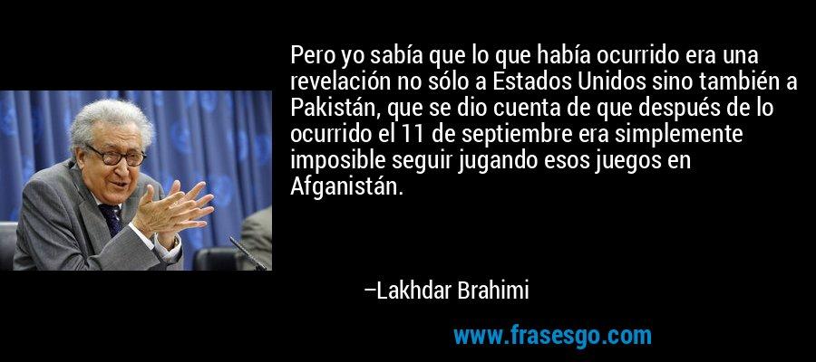 Pero yo sabía que lo que había ocurrido era una revelación no sólo a Estados Unidos sino también a Pakistán, que se dio cuenta de que después de lo ocurrido el 11 de septiembre era simplemente imposible seguir jugando esos juegos en Afganistán. – Lakhdar Brahimi