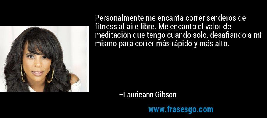 Personalmente me encanta correr senderos de fitness al aire libre. Me encanta el valor de meditación que tengo cuando solo, desafiando a mí mismo para correr más rápido y más alto. – Laurieann Gibson