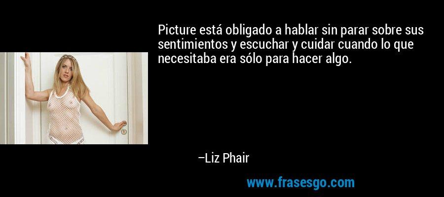 Picture está obligado a hablar sin parar sobre sus sentimientos y escuchar y cuidar cuando lo que necesitaba era sólo para hacer algo. – Liz Phair