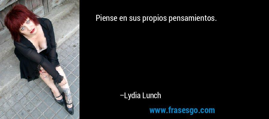 Piense en sus propios pensamientos. – Lydia Lunch