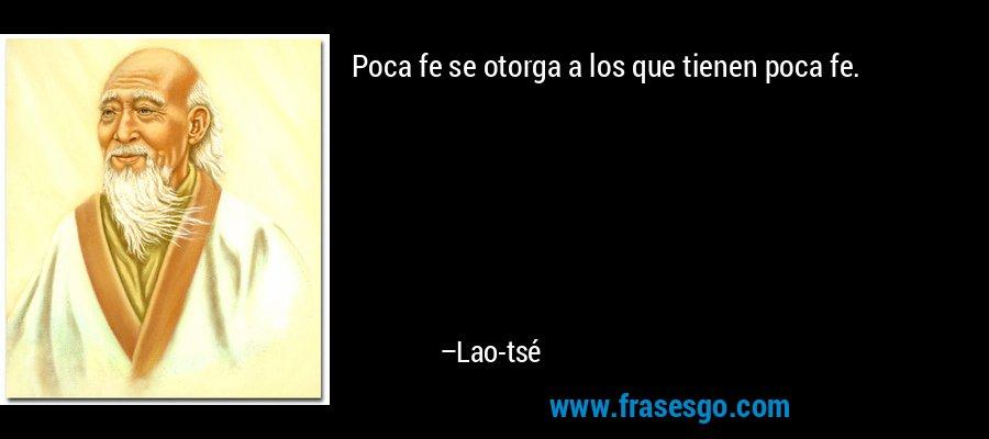 Poca fe se otorga a los que tienen poca fe. – Lao-tsé