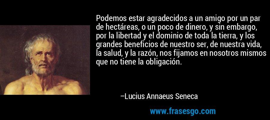 Podemos estar agradecidos a un amigo por un par de hectáreas, o un poco de dinero, y sin embargo, por la libertad y el dominio de toda la tierra, y los grandes beneficios de nuestro ser, de nuestra vida, la salud, y la razón, nos fijamos en nosotros mismos que no tiene la obligación. – Lucius Annaeus Seneca