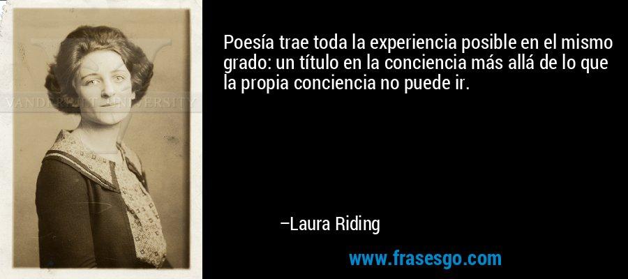 Poesía trae toda la experiencia posible en el mismo grado: un título en la conciencia más allá de lo que la propia conciencia no puede ir. – Laura Riding