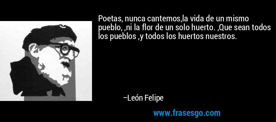 Poetas, nunca cantemos,la vida de un mismo pueblo, ,ni la flor de un solo huerto. ,Que sean todos los pueblos ,y todos los huertos nuestros. – León Felipe