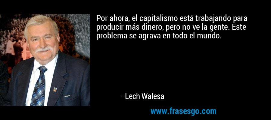 Por ahora, el capitalismo está trabajando para producir más dinero, pero no ve la gente. Este problema se agrava en todo el mundo. – Lech Walesa