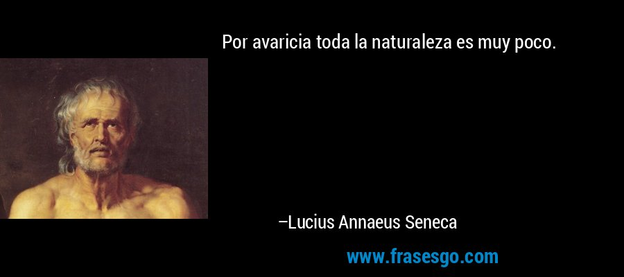Por avaricia toda la naturaleza es muy poco. – Lucius Annaeus Seneca