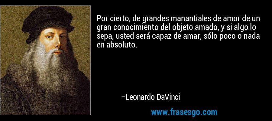 Por cierto, de grandes manantiales de amor de un gran conocimiento del objeto amado, y si algo lo sepa, usted será capaz de amar, sólo poco o nada en absoluto. – Leonardo DaVinci