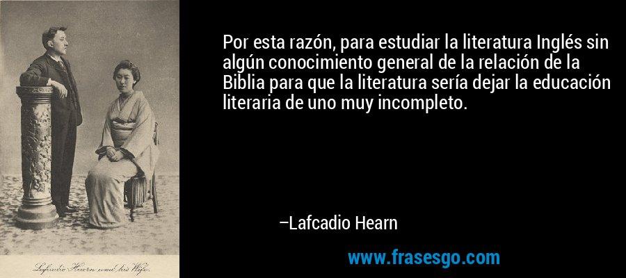 Por esta razón, para estudiar la literatura Inglés sin algún conocimiento general de la relación de la Biblia para que la literatura sería dejar la educación literaria de uno muy incompleto. – Lafcadio Hearn