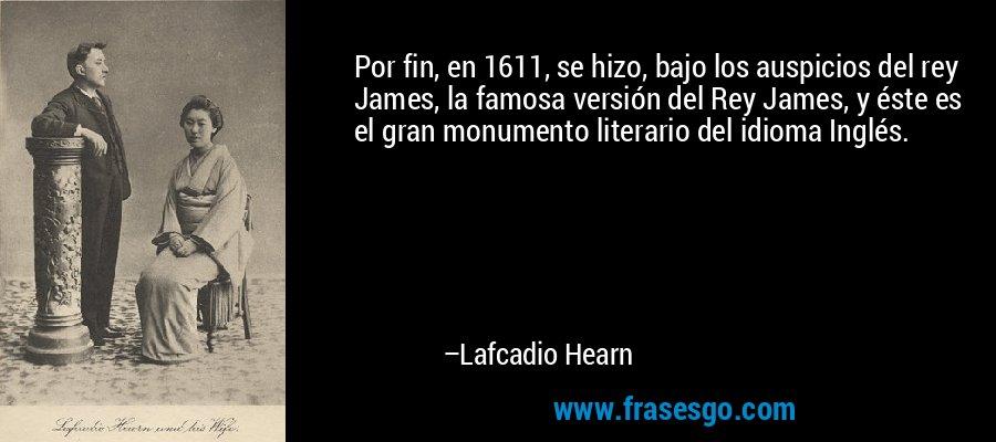 Por fin, en 1611, se hizo, bajo los auspicios del rey James, la famosa versión del Rey James, y éste es el gran monumento literario del idioma Inglés. – Lafcadio Hearn