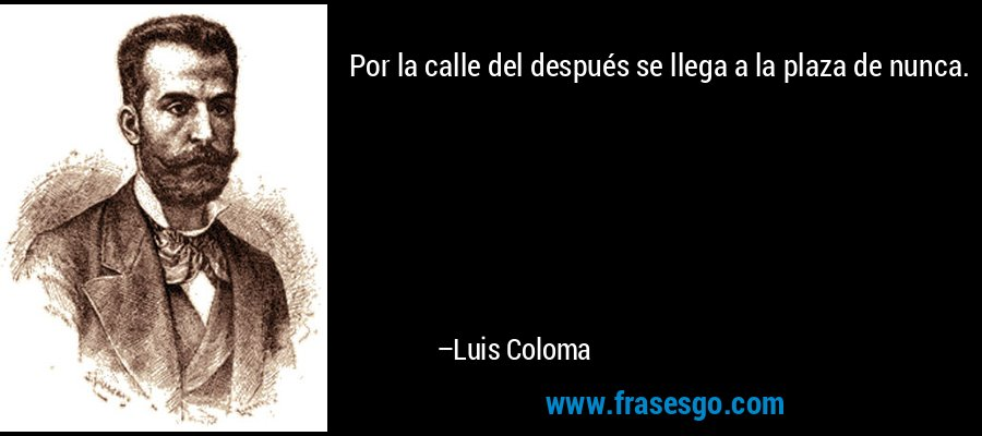 Por la calle del después se llega a la plaza de nunca. – Luis Coloma