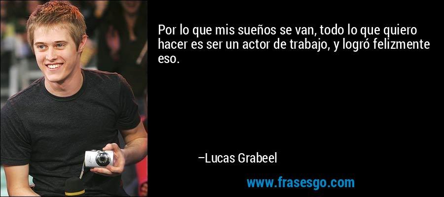 Por lo que mis sueños se van, todo lo que quiero hacer es ser un actor de trabajo, y logró felizmente eso. – Lucas Grabeel