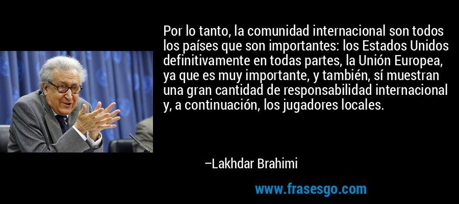 Por lo tanto, la comunidad internacional son todos los países que son importantes: los Estados Unidos definitivamente en todas partes, la Unión Europea, ya que es muy importante, y también, sí muestran una gran cantidad de responsabilidad internacional y, a continuación, los jugadores locales. – Lakhdar Brahimi