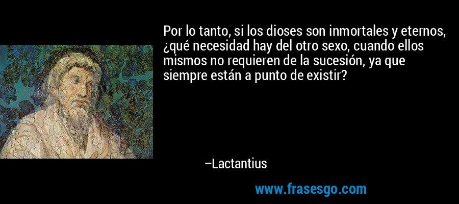 Por lo tanto, si los dioses son inmortales y eternos, ¿qué necesidad hay del otro sexo, cuando ellos mismos no requieren de la sucesión, ya que siempre están a punto de existir? – Lactantius