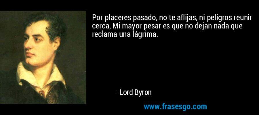 Por placeres pasado, no te aflijas, ni peligros reunir cerca, Mi mayor pesar es que no dejan nada que reclama una lágrima. – Lord Byron