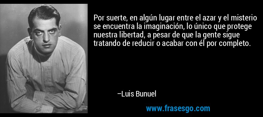 Por suerte, en algún lugar entre el azar y el misterio se encuentra la imaginación, lo único que protege nuestra libertad, a pesar de que la gente sigue tratando de reducir o acabar con él por completo. – Luis Bunuel