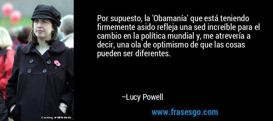 Por supuesto, la 'Obamanía' que está teniendo firmemente asido refleja una sed increíble para el cambio en la política mundial y, me atrevería a decir, una ola de optimismo de que las cosas pueden ser diferentes. – Lucy Powell