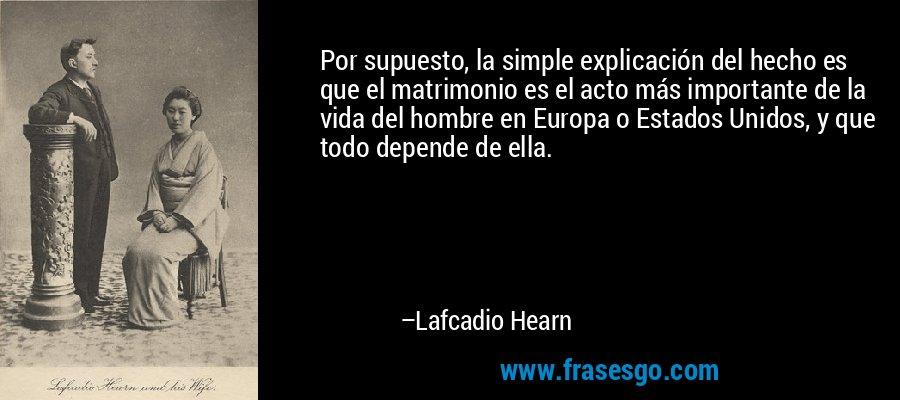 Por supuesto, la simple explicación del hecho es que el matrimonio es el acto más importante de la vida del hombre en Europa o Estados Unidos, y que todo depende de ella. – Lafcadio Hearn