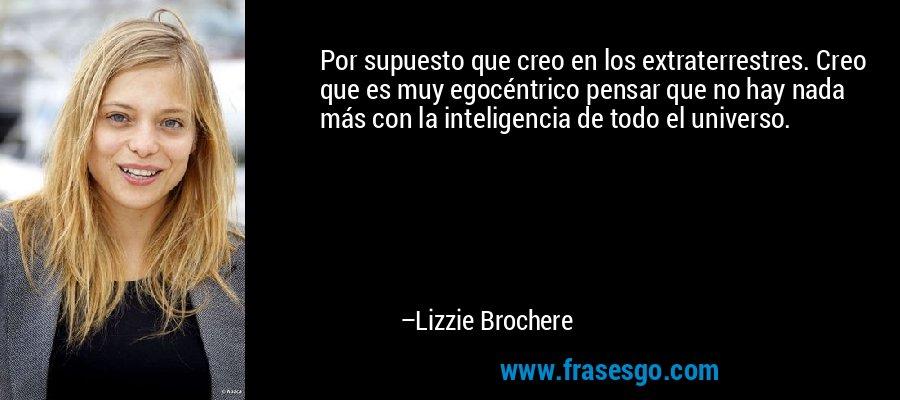 Por supuesto que creo en los extraterrestres. Creo que es muy egocéntrico pensar que no hay nada más con la inteligencia de todo el universo. – Lizzie Brochere