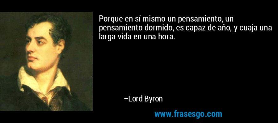Porque en sí mismo un pensamiento, un pensamiento dormido, es capaz de año, y cuaja una larga vida en una hora. – Lord Byron