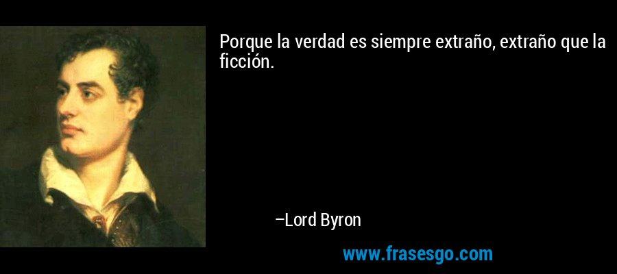 Porque la verdad es siempre extraño, extraño que la ficción. – Lord Byron