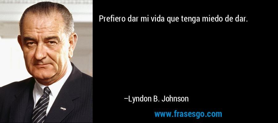 Prefiero dar mi vida que tenga miedo de dar. – Lyndon B. Johnson