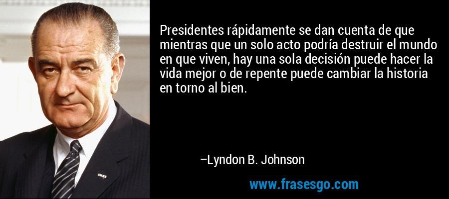 Presidentes rápidamente se dan cuenta de que mientras que un solo acto podría destruir el mundo en que viven, hay una sola decisión puede hacer la vida mejor o de repente puede cambiar la historia en torno al bien. – Lyndon B. Johnson