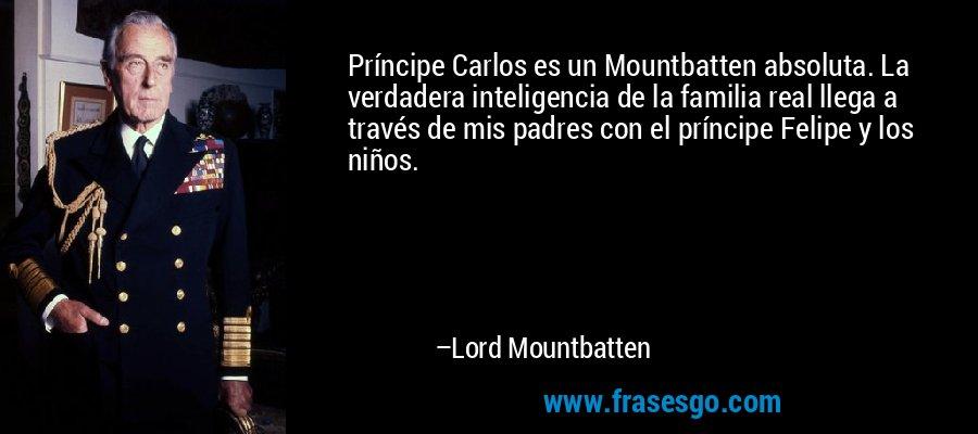 Príncipe Carlos es un Mountbatten absoluta. La verdadera inteligencia de la familia real llega a través de mis padres con el príncipe Felipe y los niños. – Lord Mountbatten