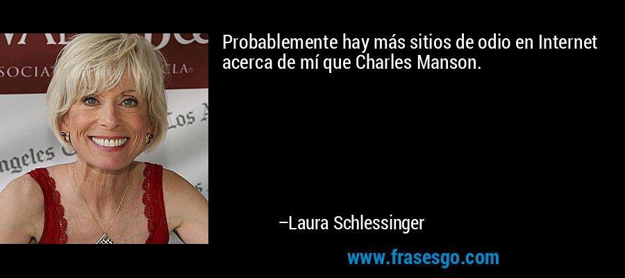 Probablemente hay más sitios de odio en Internet acerca de mí que Charles Manson. – Laura Schlessinger