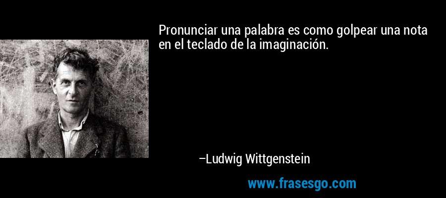 Pronunciar una palabra es como golpear una nota en el teclado de la imaginación. – Ludwig Wittgenstein