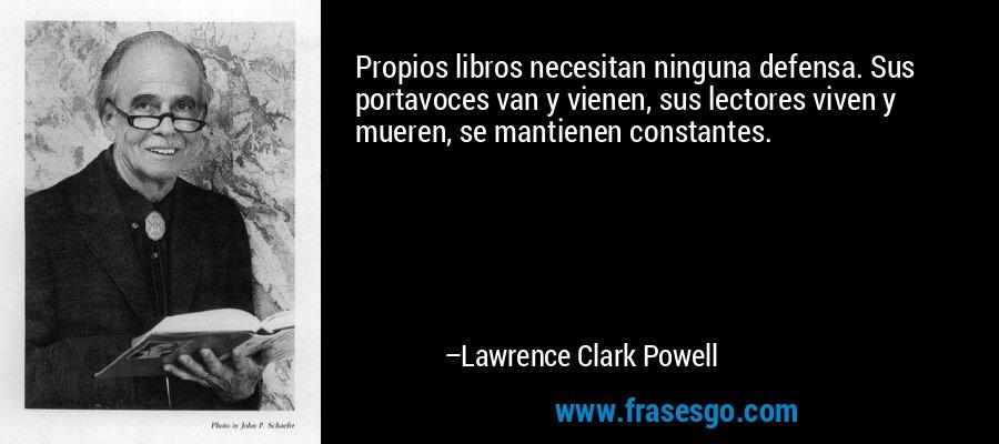Propios libros necesitan ninguna defensa. Sus portavoces van y vienen, sus lectores viven y mueren, se mantienen constantes. – Lawrence Clark Powell